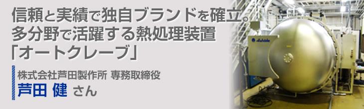 信頼と実績で独自ブランドを確立。多分野で活躍する熱処理装置「オートクレーブ」 株式会社芦田製作所 専務取締役 芦田健さん