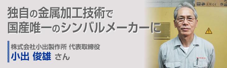 独自の金属加工技術で国産唯一のシンバルメーカーに 株式会社小出製作所 代表取締役 小出俊雄さん
