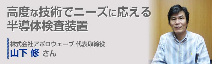 高度な技術でニーズに応える半導体検査装置 株式会社アポロウェーブ 代表取締役 山下 修さん