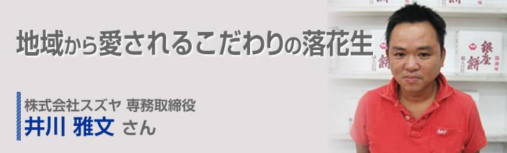 地域から愛されるこだわりの落花生 株式会社スズヤ 専務取締役 井川 雅文さん