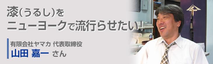 漆(うるし)をニューヨークで流行らせたい! 有限会社ヤマカ 代表取締役 山田 嘉一さん