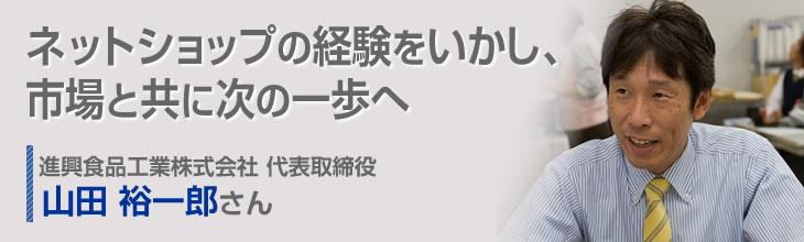 ネットショップの経験をいかし、市場と共に次の一歩へ 進興食品工業株式会社 代表取締役 山田 裕一郎さん