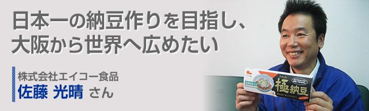 日本一の納豆作りを目指し、大阪から世界へ広めたい 株式会社エイコー食品 佐藤 光晴さん