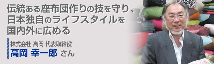 伝統ある座布団作りの技を守り、日本独自のライフスタイルを国内外に広める 株式会社 高岡 代表取締役 高岡 幸一郎さん