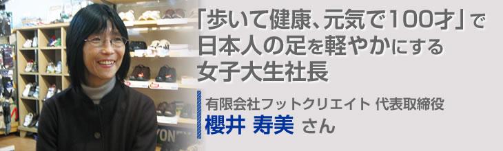 「歩いて健康、元気で100才」で日本人の足を軽やかにする女子大生社長 有限会社フットクリエイト 代表取締役 櫻井 寿美さん