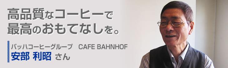 高品質なコーヒーで最高のおもてなしを。バッハコーヒーグループ CAFE BAHNHOF 安部 利昭さん