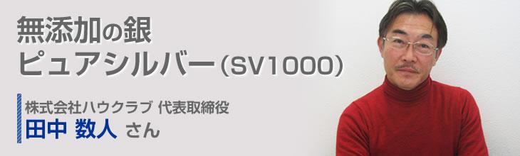無添加の銀ピュアシルバー(SV1000) 株式会社ハウクラブ 代表取締役 田中 数人さん