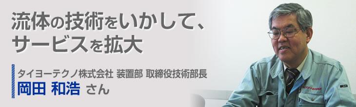 流体の技術をいかして、サービスを拡大 タイヨーテクノ株式会社 装置部 取締役技術部長 岡田和浩さん