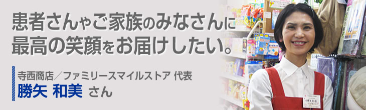 患者さんやご家族のみなさんに最高の笑顔をお届けしたい。 寺西商店/ファミリースマイルストア 代表 勝矢和美さん