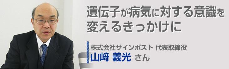 遺伝子が病気に対する意識を変えるきっかけに 株式会社サインポスト 代表取締役 山�ア義光さん