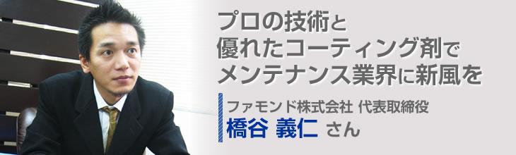 プロの技術と優れたコーティング剤でメンテナンス業界に新風を ファモンド株式会社 代表取締役 橋谷義仁さん