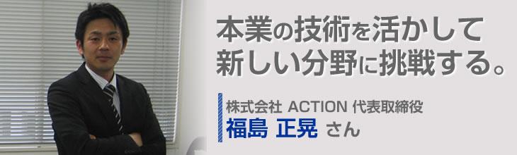 本業の技術を活かして新しい分野に挑戦する。株式会社 ACTION 代表取締役 福島正晃さん