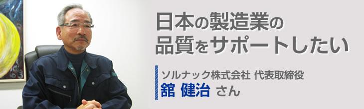日本の製造業の品質をサポートしたい ソルナック株式会社 代表取締役 舘健治さん
