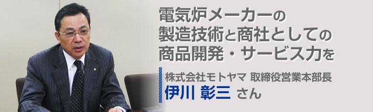 電気炉メーカーの製造技術と商社としての商品開発・サービス力を併せ持つ複合型企業 株式会社モトヤマ 取締役営業本部長 伊川 彰三さん