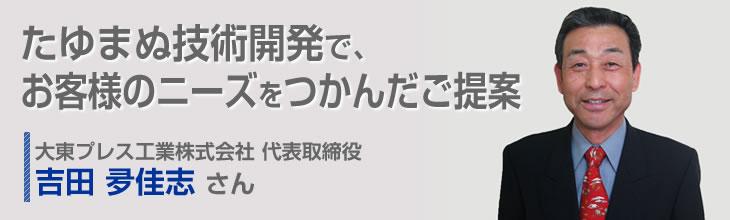 たゆまぬ技術開発で、お客様のニーズをつかんだご提案 代表取締役 吉田夛佳志さん