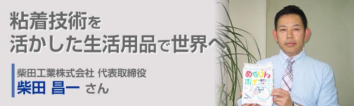 粘着技術を活かした生活用品で世界へ 柴田工業株式会社 代表取締役 柴田 昌一さん