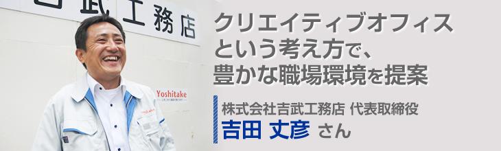 クリエイティブオフィスという考え方で、豊かな職場環境を提案 株式会社吉武工務店 代表取締役 吉田丈彦さん