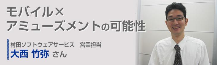 モバイル×アミューズメントの可能性 村田ソフトウェアサービス 営業担当 大西竹弥さん
