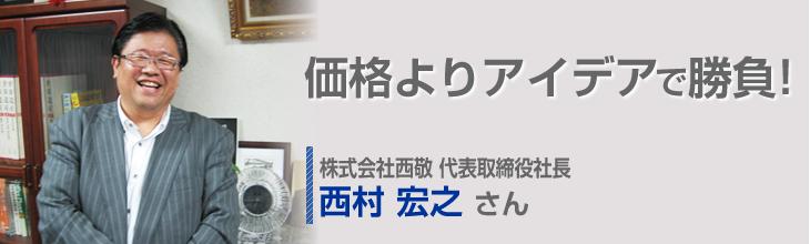 価格よりアイデアで勝負! 株式会社西敬 代表取締役社長 西村宏之さん