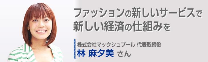 ファッションの新しいサービスで新しい経済の仕組みを 株式会社マックシュプール 代表取締役 林 麻夕美さん
