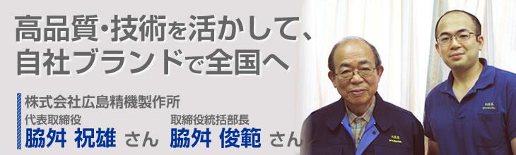 高品質・技術を活かして、自社ブランドで全国へ 株式会社広島精機製作所 代表取締役 脇舛 祝雄さん 取締役統括部長 脇舛 俊範さん