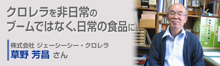 クロレラを非日常のブームではなく、日常の食品に。 株式会社ジェーシーシー・クロレラ 草野芳昌さん