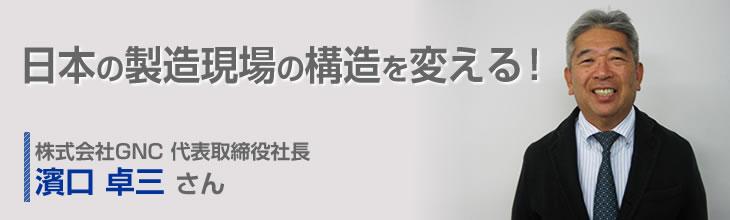 日本の製造現場の構造を変える! 株式会社GNC 代表取締役社長 濱口卓三さん