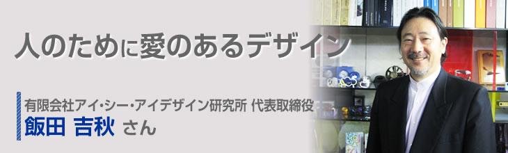 人のために愛のあるデザイン 有限会社アイ・シー・アイデザイン研究所 代表取締役 飯田吉秋さん
