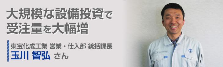 大規模な設備投資で受注量を大幅増 東宝化成工業株式会社 営業・仕入部 統括課長 玉川智弘さん