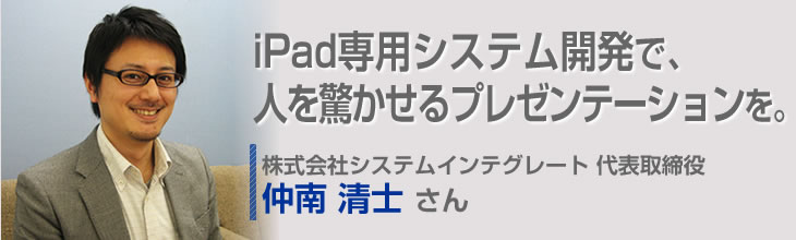 iPad専用システム開発で、人を驚かせるプレゼンテーションを。 株式会社システムインテグレート 代表取締役 仲南清士さん
