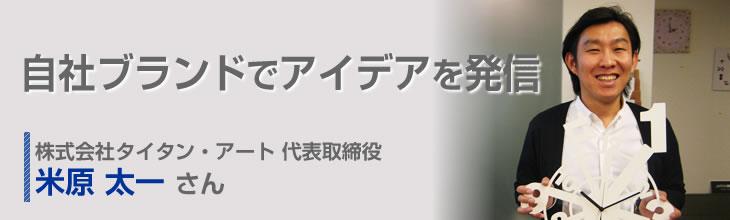 自社ブランドでアイデアを発信 株式会社タイタン・アート 代表取締役 米原太一さん